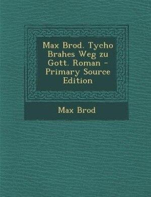 Max Brod. Tycho Brahes Weg zu Gott. Roman - Primary Source Edition by Max Brod