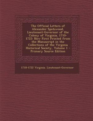 The Official Letters of Alexander Spotswood, Lieutenant-Governor of the Colony of Virginia, 1710-1722: Now First Printed from the Manuscript in the Co by 1710-1722 Virginia. Lieutenant-Governor