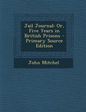 Jail Journal: Or, Five Years in British Prisons - Primary Source Edition by John Mitchel