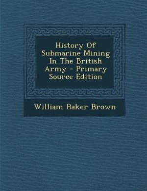 History Of Submarine Mining In The British Army - Primary Source Edition by William Baker Brown