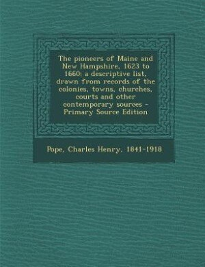 The pioneers of Maine and New Hampshire, 1623 to 1660; a descriptive list, drawn from records of the colonies, towns, churches, courts and other conte de Charles Henry Pope