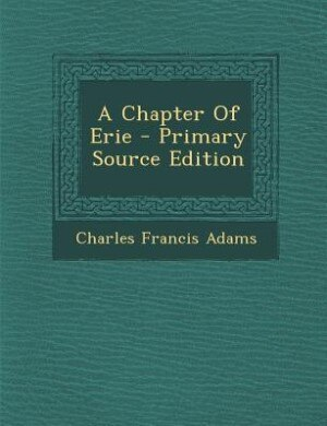 A Chapter Of Erie - Primary Source Edition by Charles Francis Adams