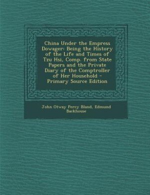 China Under the Empress Dowager: Being the History of the Life and Times of Tzu Hsi, Comp. from State Papers and the Private Diary o by John Otway Percy Bland