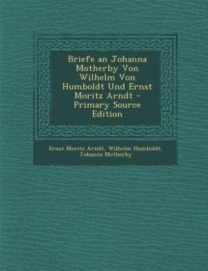 Briefe an Johanna Motherby Von Wilhelm Von Humboldt Und Ernst Moritz Arndt - Primary Source Edition by Ernst Moritz Arndt