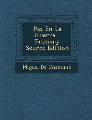 Paz En La Guerra - Primary Source Edition by Miguel De Unamuno