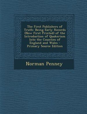 The First Publishers of Truth: Being Early Records (Now First Printed) of the Introduction of Quakerism Into the Counties of Engla by Norman Penney