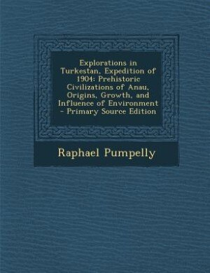 Explorations in Turkestan, Expedition of 1904: Prehistoric Civilizations of Anau, Origins, Growth, and Influence of Environment - Primary Source E by Raphael Pumpelly