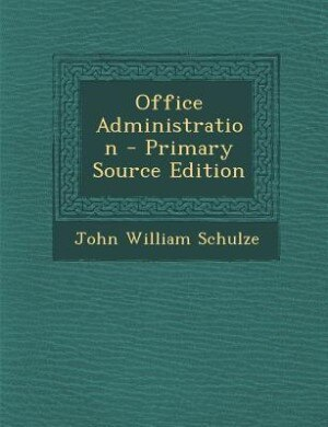 Office Administration - Primary Source Edition by John William Schulze