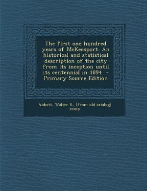 The first one hundred years of McKeesport. An historical and statistical description of the city from its inception until its centennial in 1894  - Pr by Walter S. [from old catalog] co Abbott