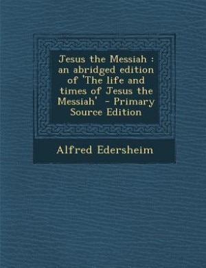 Jesus the Messiah: an abridged edition of 'The life and times of Jesus the Messiah'  - Primary Source Edition by Alfred Edersheim