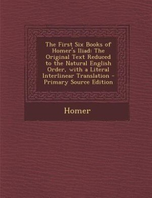 The First Six Books of Homer's Iliad: The Original Text Reduced to the Natural English Order, with a Literal Interlinear Translation - Pr de Homer