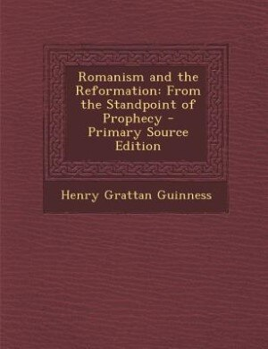 Romanism and the Reformation: From the Standpoint of Prophecy - Primary Source Edition by Henry Grattan Guinness