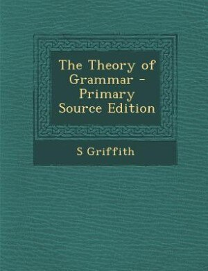 The Theory of Grammar - Primary Source Edition by S Griffith