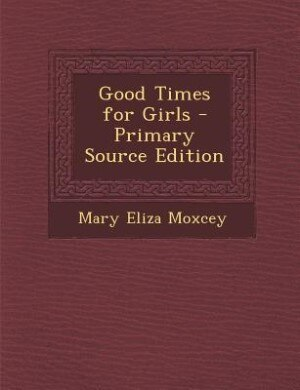 Good Times for Girls - Primary Source Edition by Mary Eliza Moxcey