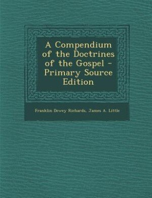 A Compendium of the Doctrines of the Gospel - Primary Source Edition by Franklin Dewey Richards