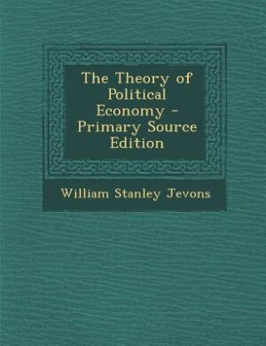 The Theory of Political Economy - Primary Source Edition de William Stanley Jevons