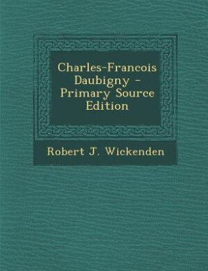 Charles-Francois Daubigny - Primary Source Edition by Robert J. Wickenden