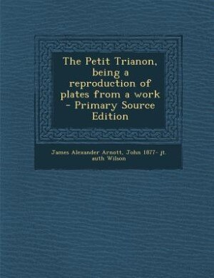 The Petit Trianon, being a reproduction of plates from a work  - Primary Source Edition de James Alexander Arnott