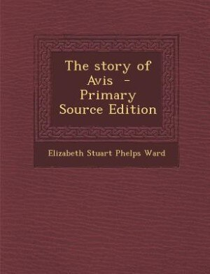 The story of Avis  - Primary Source Edition by Elizabeth Stuart Phelps Ward