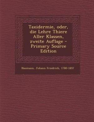 Taxidermie, oder, die Lehre Thiere Aller Klassen, zweite Auflage - Primary Source Edition by Johann Friedrich 1780-1857 Naumann