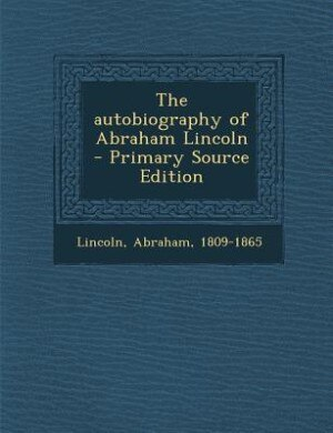The autobiography of Abraham Lincoln by Lincoln Abraham 1809-1865