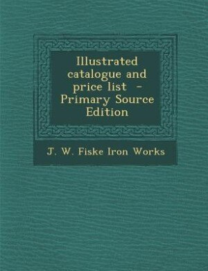 Illustrated catalogue and price list  - Primary Source Edition by J. W. Fiske Iron Works
