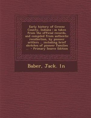 Early history of Greene County, Indiana: as taken from the official records, and compiled from authentic recollection, by pioneer settlers . by Baber Jack. 1n