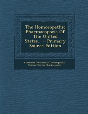 The Homoeopathic Pharmacopoeia Of The United States... - Primary Source Edition by American Institute of Homeopathy. Commit
