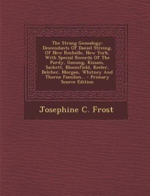 The Strang Genealogy: Descendants Of Daniel Streing, Of New Rochelle, New York, With Special Records Of The Purdy, Ganung by Josephine C. Frost