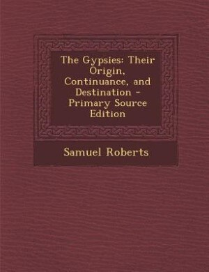 The Gypsies: Their Origin, Continuance, and Destination - Primary Source Edition by Samuel Roberts