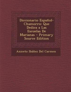 Diccionario Español-Chamorro: Que Dedica a Las Escuelas De Marianas - Primary Source Edition by Aniceto Ibáñez Del Carmen
