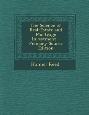 The Science of Real-Estate and Mortgage Investment - Primary Source Edition by Homer Reed