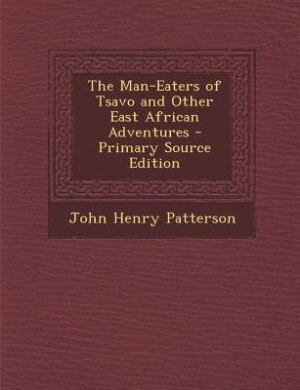 The Man-Eaters of Tsavo and Other East African Adventures - Primary Source Edition by John Henry Patterson