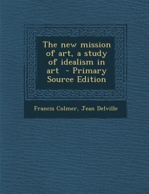 The new mission of art, a study of idealism in art  - Primary Source Edition by Francis Colmer