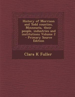 History of Morrison and Todd counties, Minnesota, their people, industries and institutions Volume 2 - Primary Source Edition by Clara K Fuller