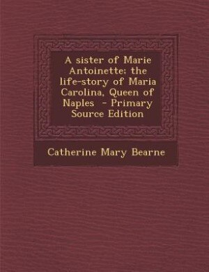 A sister of Marie Antoinette; the life-story of Maria Carolina, Queen of Naples  - Primary Source Edition de Catherine Mary Bearne