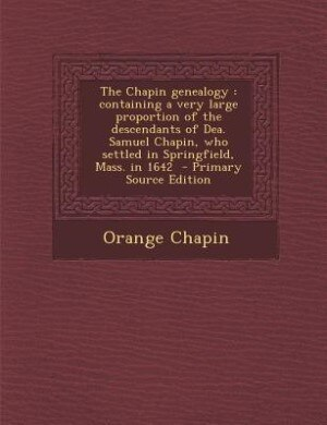 The Chapin genealogy: containing a very large proportion of the descendants of Dea. Samuel Chapin, who settled in Springf by Orange Chapin