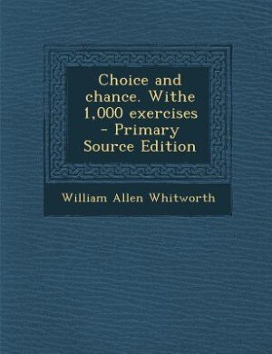Choice and chance. Withe 1,000 exercises  - Primary Source Edition by William Allen Whitworth