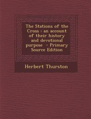 The Stations of the Cross: an account of their history and devotional purpose  - Primary Source Edition by Herbert Thurston