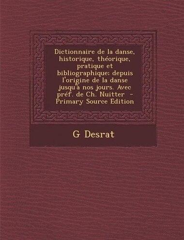 Dictionnaire de la danse, historique, théorique, pratique et bibliographique; depuis l'origine de la danse jusqu'à nos jours. Avec préf. de Ch. Nuitte de G Desrat