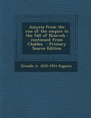 Assyria from the rise of the empire to the fall of Nineveh: continued from Chaldea  - Primary Source Edition de Zénaïde A. 1835-1924 Ragozin