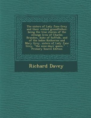 The sisters of Lady Jane Grey and their wicked grandfather; being the true stories of the strange lives of Charles Brandon, duke of Suffolk, and of th by Richard Davey