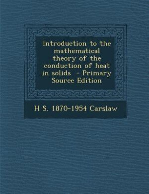 Introduction to the mathematical theory of the conduction of heat in solids  - Primary Source Edition by H S. 1870-1954 Carslaw