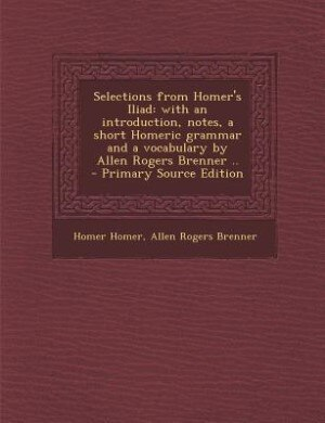 Selections from Homer's Iliad: with an introduction, notes, a short Homeric grammar and a vocabulary by Allen Rogers Brenner ..  - by Homer Homer