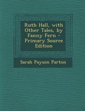 Ruth Hall, with Other Tales, by Fanny Fern - Primary Source Edition by Sarah Payson Parton