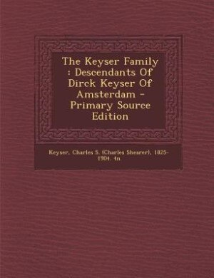 The Keyser Family: Descendants Of Dirck Keyser Of Amsterdam - Primary Source Edition by Charles S. (Charles Shearer) 18 Keyser