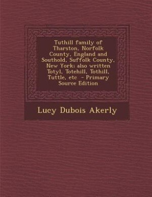 Tuthill family of Tharston, Norfolk County, England and Southold, Suffolk County, New York; also written Totyl, Totehill, Tothill, Tuttle, etc  - Prim by Lucy Dubois Akerly