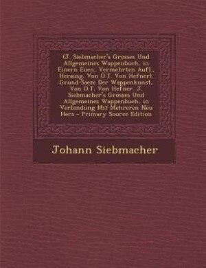 (J. Siebmacher's Grosses Und Allgemeines Wappenbuch, in Einern Euen, Vermehrten Aufl., Herausg. Von O.T. Von Hefner). Grund-Saeze Der Wappenkunst, Von de Johann Siebmacher