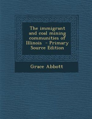 The immigrant and coal mining communities of Illinois  - Primary Source Edition by Grace Abbott