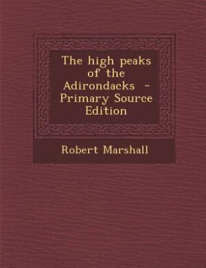 The high peaks of the Adirondacks  - Primary Source Edition by Robert Marshall